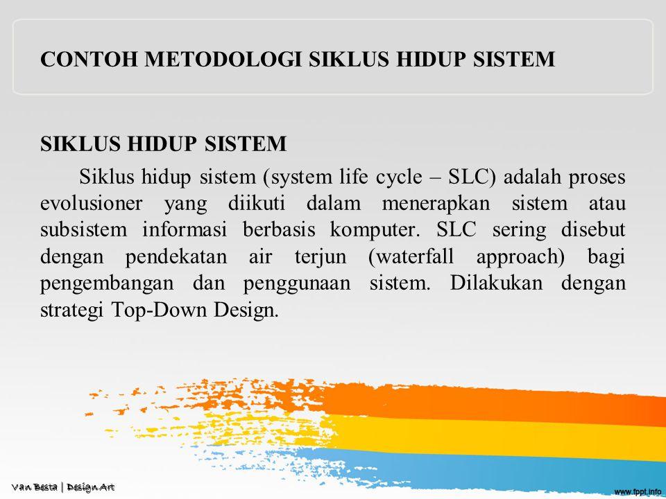 CONTOH METODOLOGI SIKLUS HIDUP SISTEM SIKLUS HIDUP SISTEM Siklus hidup sistem (system life cycle – SLC) adalah proses evolusioner yang diikuti dalam menerapkan sistem atau subsistem informasi berbasis komputer.