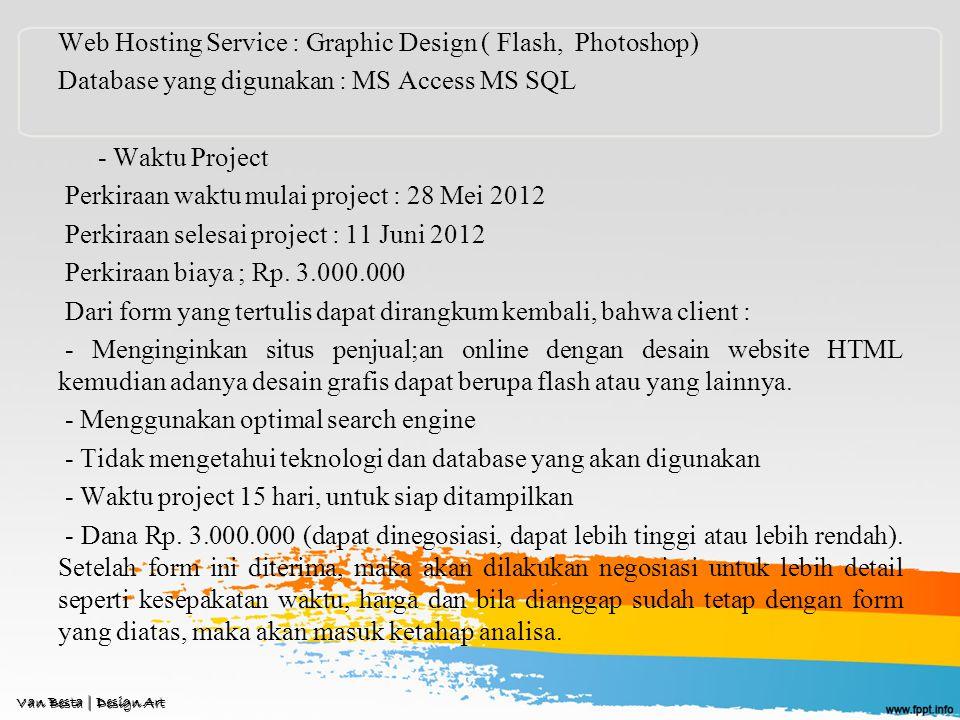 Web Hosting Service : Graphic Design ( Flash, Photoshop) Database yang digunakan : MS Access MS SQL - Waktu Project Perkiraan waktu mulai project : 28 Mei 2012 Perkiraan selesai project : 11 Juni 2012 Perkiraan biaya ; Rp.
