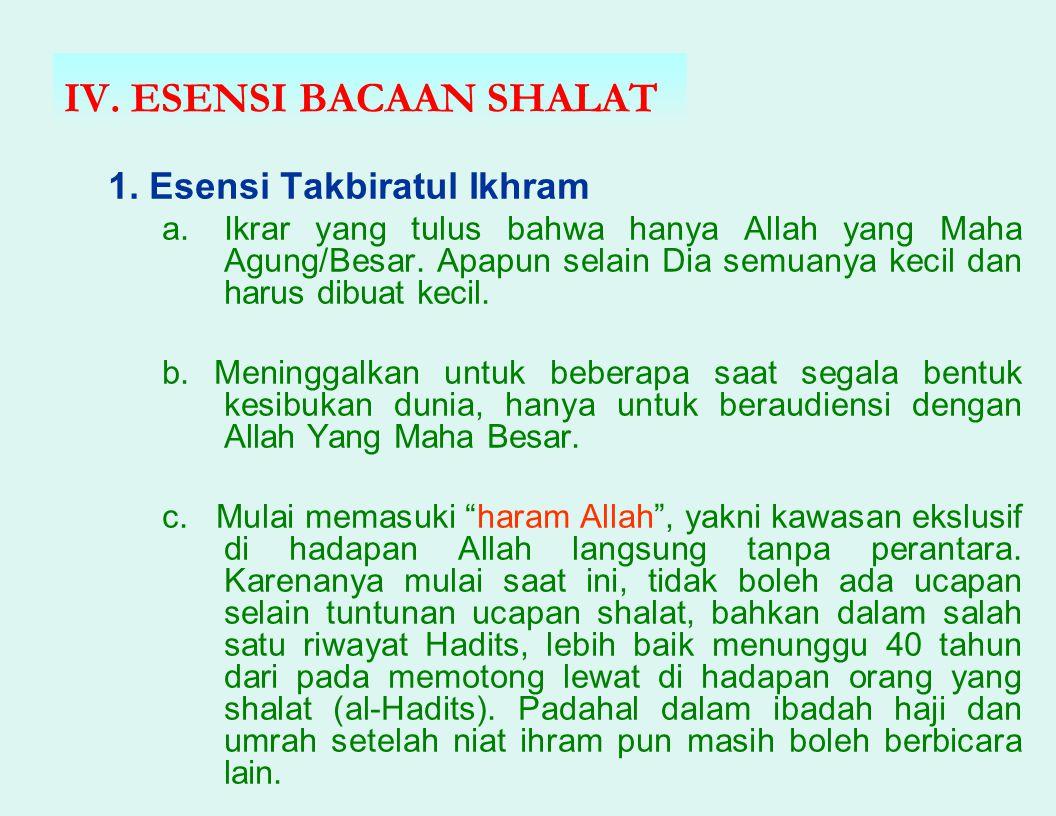 IV. ESENSI BACAAN SHALAT 1. Esensi Takbiratul Ikhram a.Ikrar yang tulus bahwa hanya Allah yang Maha Agung/Besar. Apapun selain Dia semuanya kecil dan