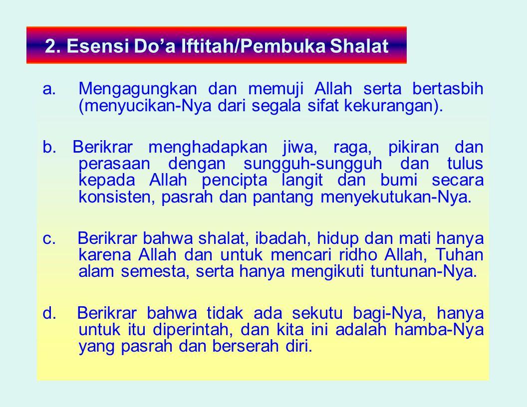2. Esensi Do'a Iftitah/Pembuka Shalat a.Mengagungkan dan memuji Allah serta bertasbih (menyucikan-Nya dari segala sifat kekurangan). b. Berikrar mengh