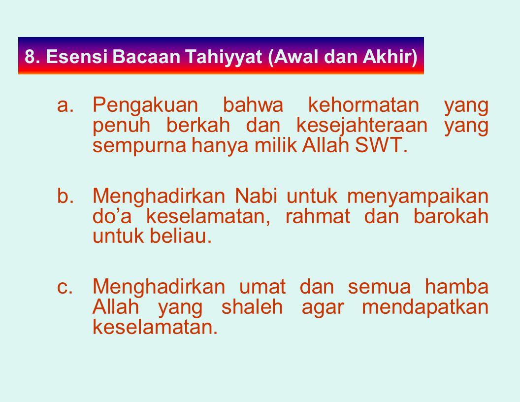 8. Esensi Bacaan Tahiyyat (Awal dan Akhir) a.Pengakuan bahwa kehormatan yang penuh berkah dan kesejahteraan yang sempurna hanya milik Allah SWT. b.Men