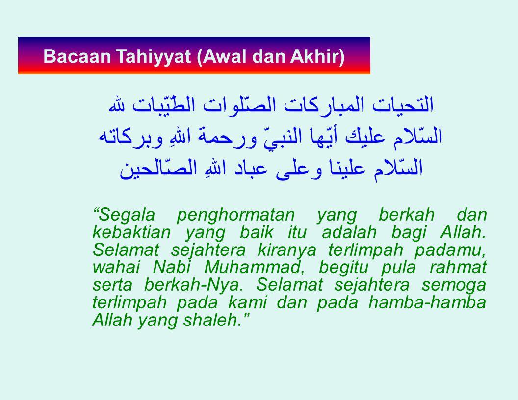 Bacaan Tahiyyat (Awal dan Akhir) لله الطّيّبات الصّلوات المباركات التحيات وبركاته اللهِ ورحمة النبيّ أيّها عليك السّلام الصّالحين اللهِ عباد وعلى علين