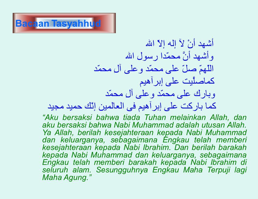 Bacaan Tasyahhud الله إلاّ إله لآ أنْ أشهد الله رسول محمّدا أنَّ وأشهد محمّد آلِ وعلى محمّد على صلّ اللّهمّ إبرآهيم على كماصلَّيت محمّد آلِ وعلى محمّد