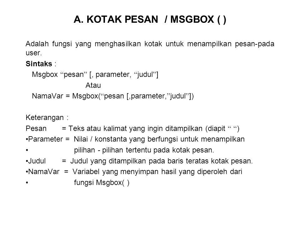 """A. KOTAK PESAN / MSGBOX ( ) Adalah fungsi yang menghasilkan kotak untuk menampilkan pesan-pada user. Sintaks : Msgbox """" pesan """" [, parameter, """" judul"""