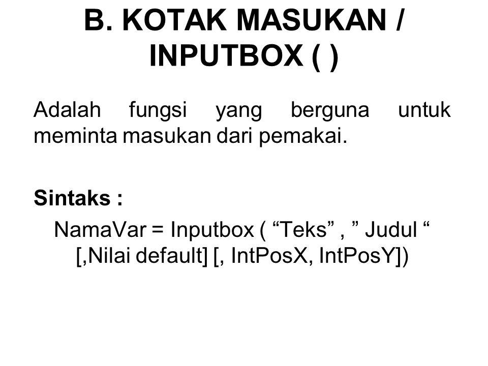 "B. KOTAK MASUKAN / INPUTBOX ( ) Adalah fungsi yang berguna untuk meminta masukan dari pemakai. Sintaks : NamaVar = Inputbox ( ""Teks"", "" Judul "" [,Nila"