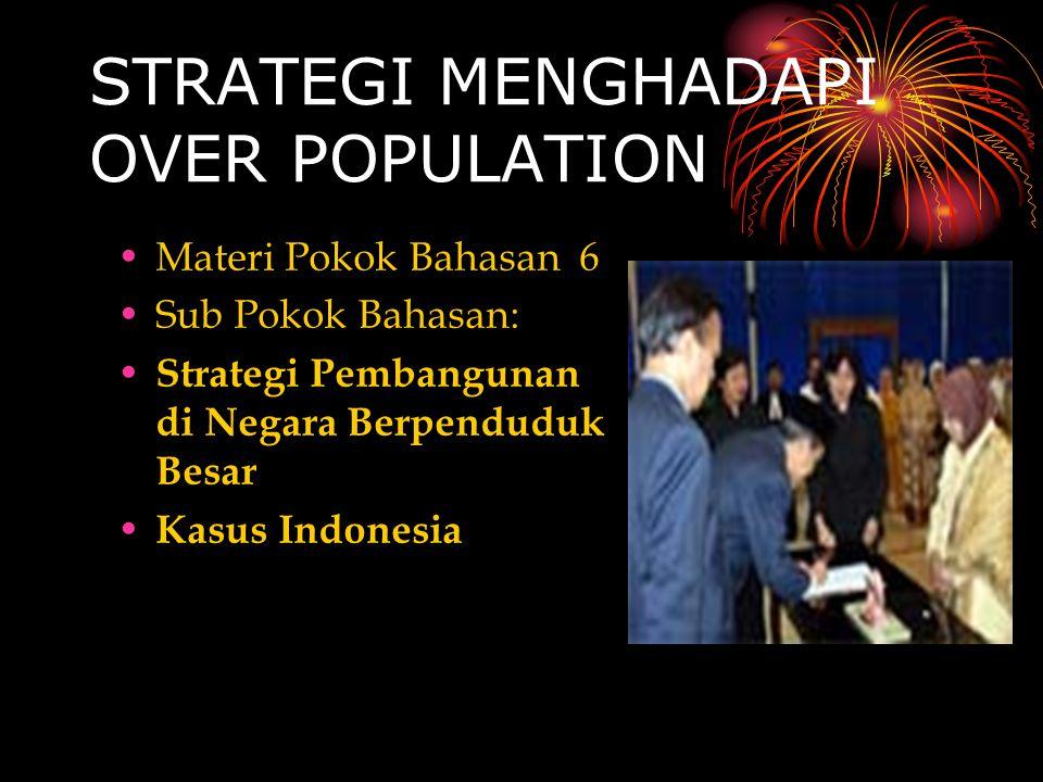 STRATEGI MENGHADAPI OVER POPULATION Materi Pokok Bahasan 6 Sub Pokok Bahasan: S trategi Pembangunan di Negara Berpenduduk Besar K asus Indonesia