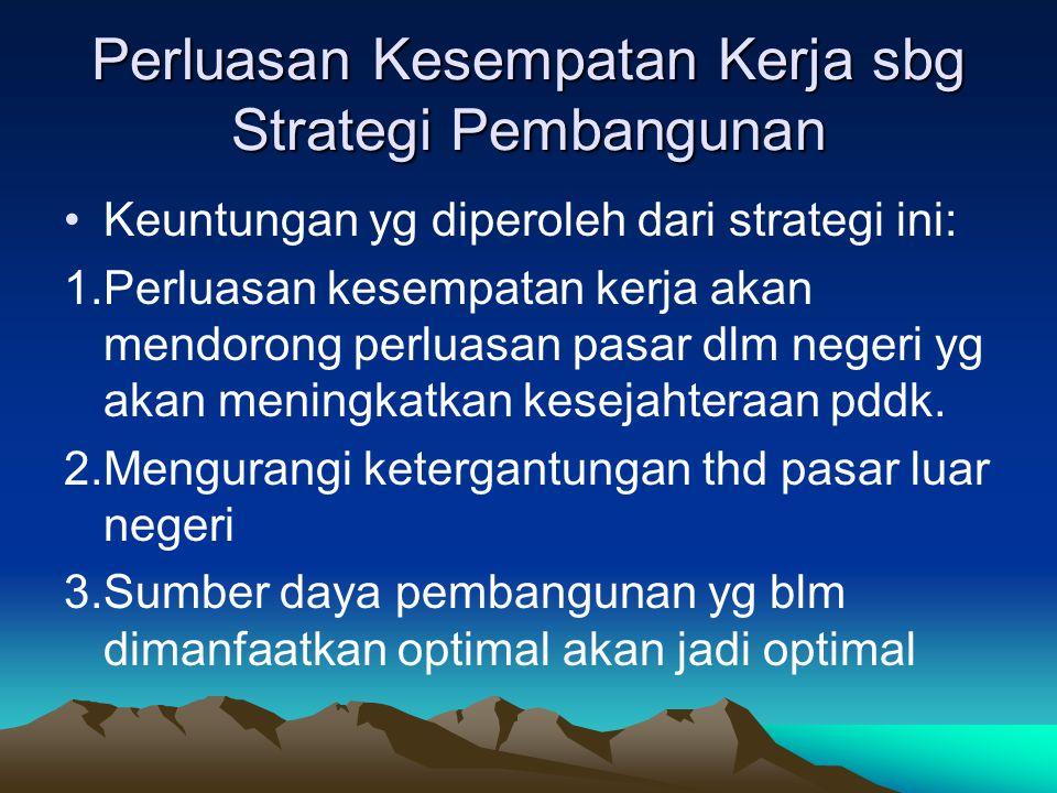 Perluasan Kesempatan Kerja sbg Strategi Pembangunan Keuntungan yg diperoleh dari strategi ini: 1.Perluasan kesempatan kerja akan mendorong perluasan p