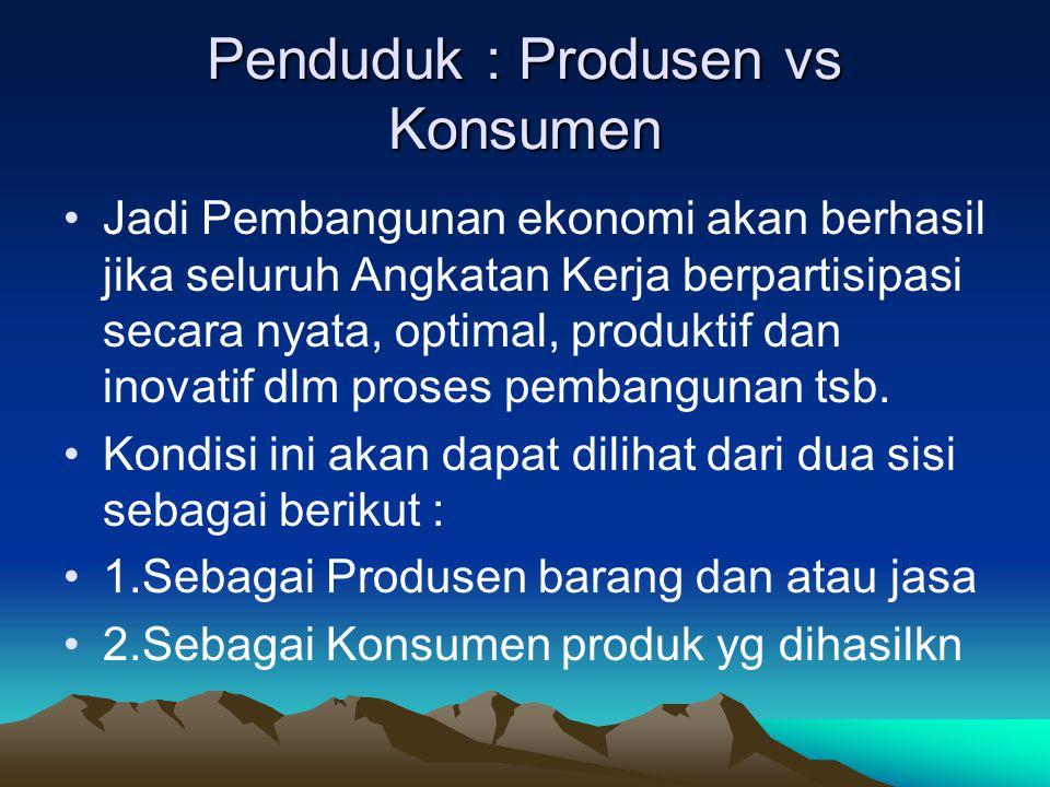 Penduduk : Produsen vs Konsumen Jadi Pembangunan ekonomi akan berhasil jika seluruh Angkatan Kerja berpartisipasi secara nyata, optimal, produktif dan