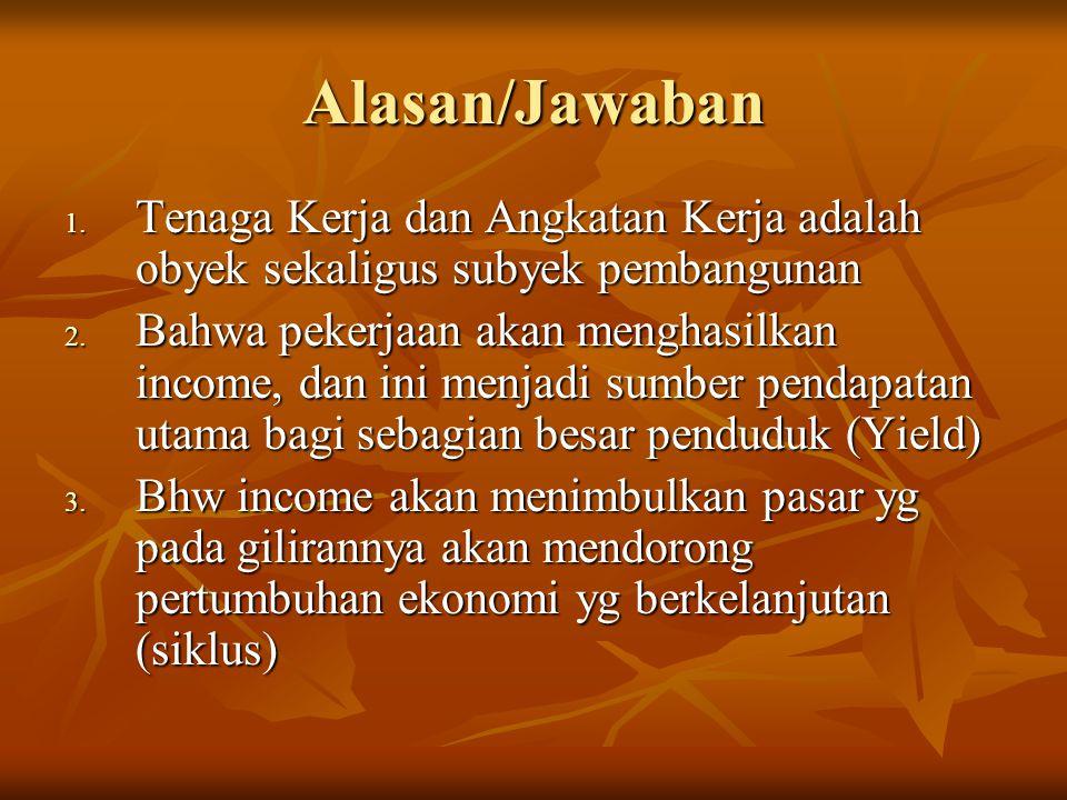 Alasan/Jawaban 1. Tenaga Kerja dan Angkatan Kerja adalah obyek sekaligus subyek pembangunan 2. Bahwa pekerjaan akan menghasilkan income, dan ini menja