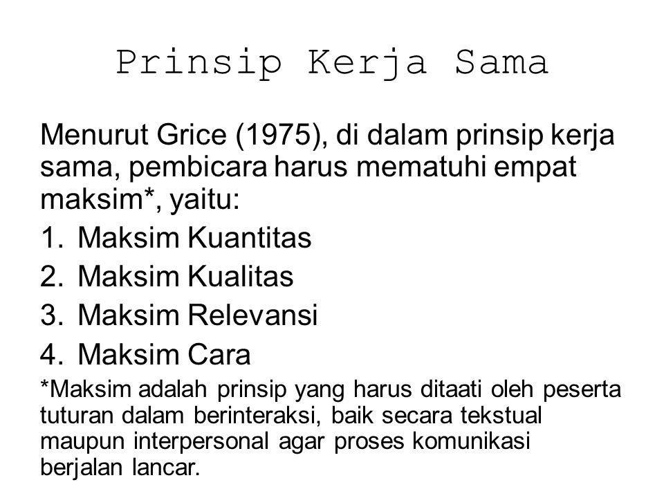 Prinsip Kerja Sama Menurut Grice (1975), di dalam prinsip kerja sama, pembicara harus mematuhi empat maksim*, yaitu: 1.Maksim Kuantitas 2.Maksim Kuali
