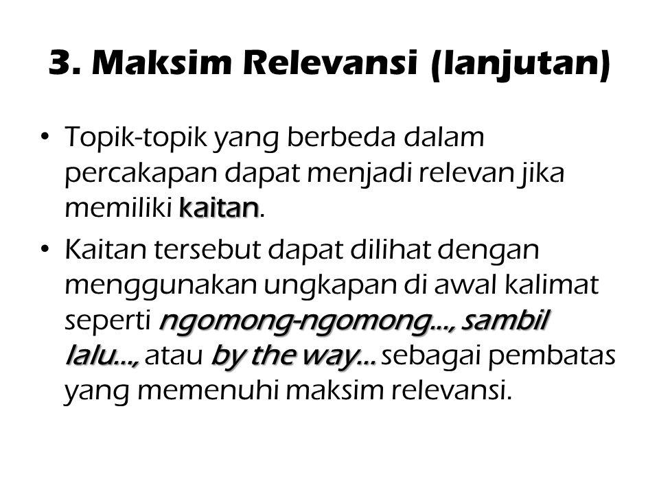 3. Maksim Relevansi (lanjutan) kaitan Topik-topik yang berbeda dalam percakapan dapat menjadi relevan jika memiliki kaitan. ngomong-ngomong..., sambil