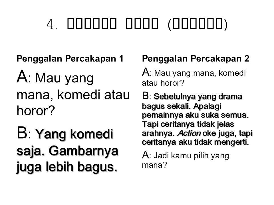 4. Maksim Cara ( Contoh ) Penggalan Percakapan 1 A : Mau yang mana, komedi atau horor? Yang komedi saja. Gambarnya juga lebih bagus. B : Yang komedi s