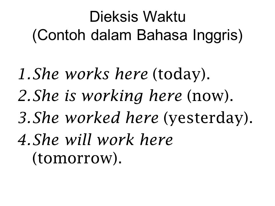 Dieksis Waktu (Contoh dalam Bahasa Inggris) 1. She works here (today). 2. She is working here (now). 3. She worked here (yesterday). 4. She will work