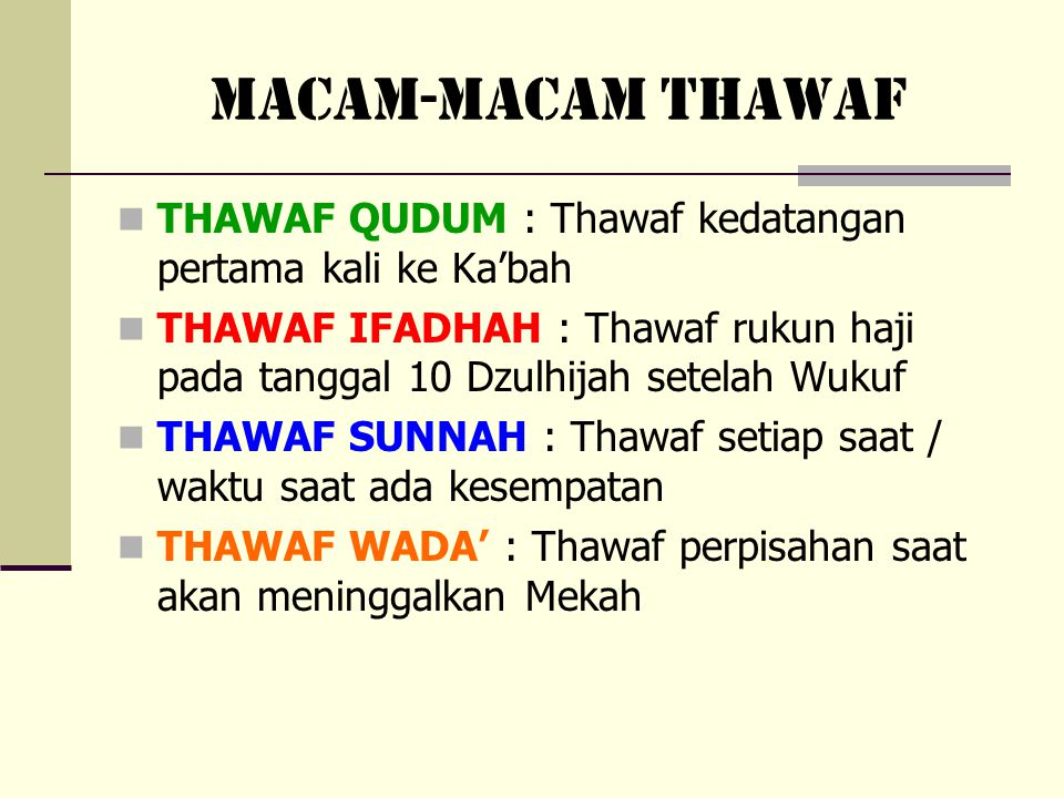 MACAM-MACAM THAWAF THAWAF QUDUM : Thawaf kedatangan pertama kali ke Ka'bah THAWAF IFADHAH : Thawaf rukun haji pada tanggal 10 Dzulhijah setelah Wukuf THAWAF SUNNAH: Thawaf setiap saat / waktu saat ada kesempatan THAWAF WADA' : Thawaf perpisahan saat akan meninggalkan Mekah