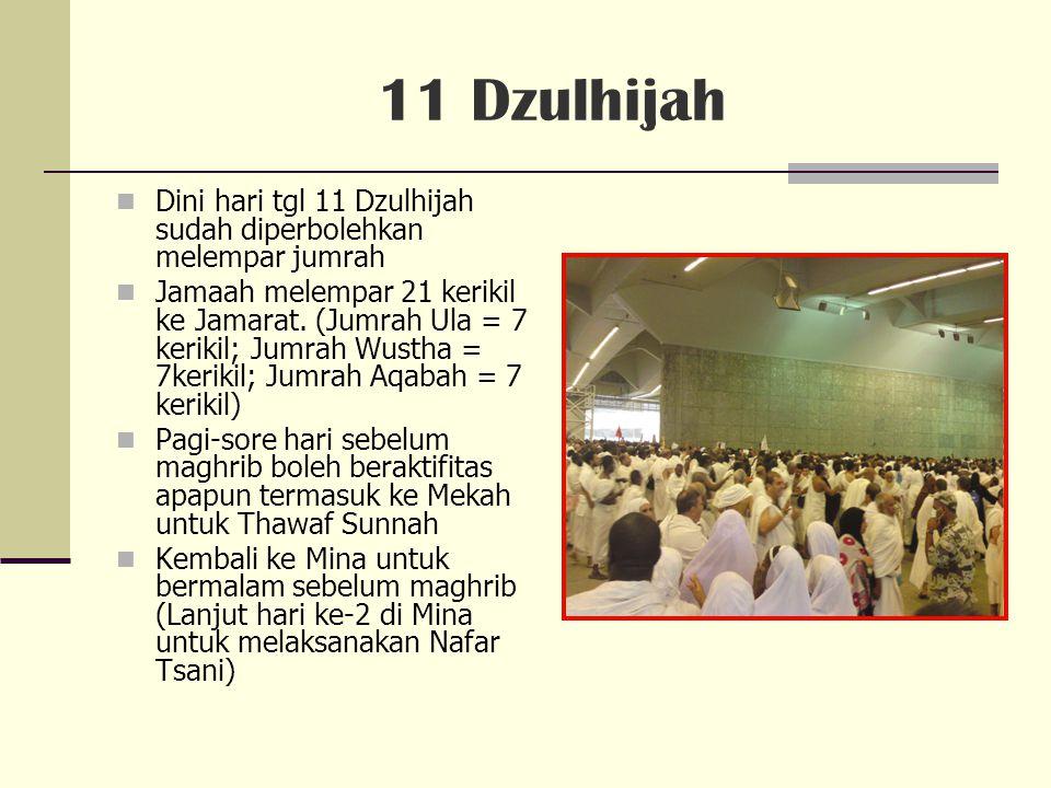 11 Dzulhijah Dini hari tgl 11 Dzulhijah sudah diperbolehkan melempar jumrah Jamaah melempar 21 kerikil ke Jamarat.