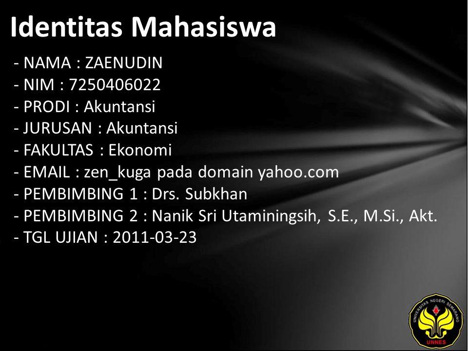 Identitas Mahasiswa - NAMA : ZAENUDIN - NIM : 7250406022 - PRODI : Akuntansi - JURUSAN : Akuntansi - FAKULTAS : Ekonomi - EMAIL : zen_kuga pada domain yahoo.com - PEMBIMBING 1 : Drs.