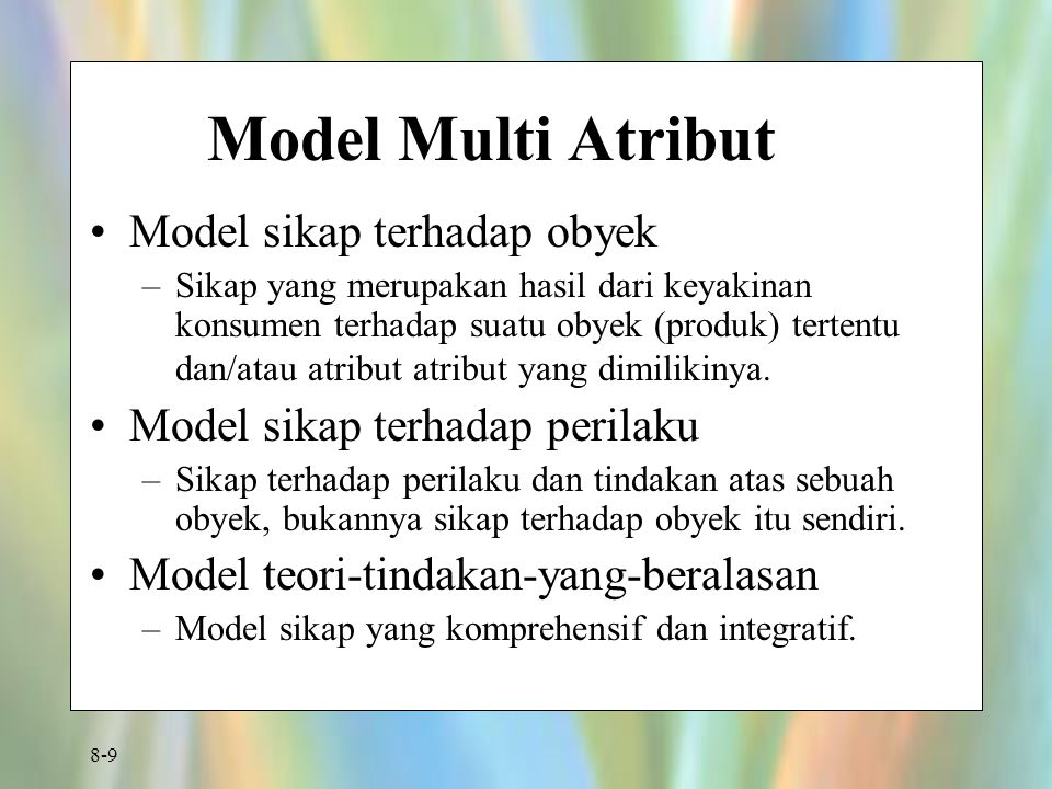 8-9 Model Multi Atribut Model sikap terhadap obyek –Sikap yang merupakan hasil dari keyakinan konsumen terhadap suatu obyek (produk) tertentu dan/atau atribut atribut yang dimilikinya.