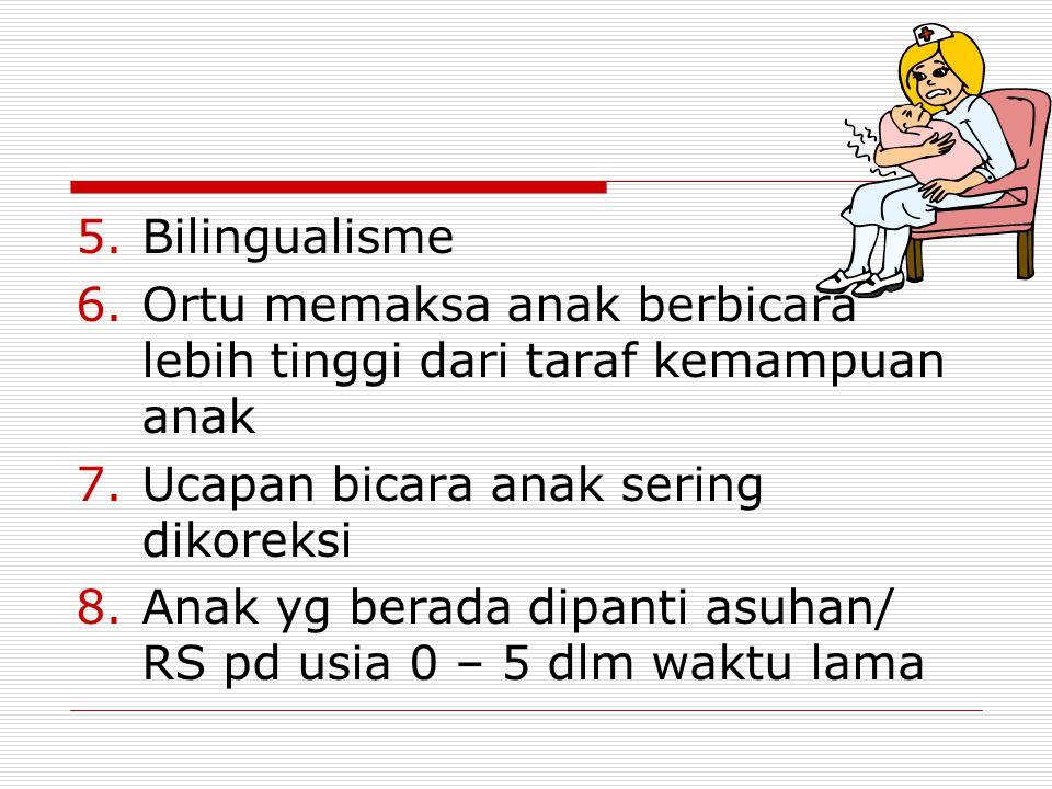 5.Bilingualisme 6.Ortu memaksa anak berbicara lebih tinggi dari taraf kemampuan anak 7.Ucapan bicara anak sering dikoreksi 8.Anak yg berada dipanti asuhan/ RS pd usia 0 – 5 dlm waktu lama