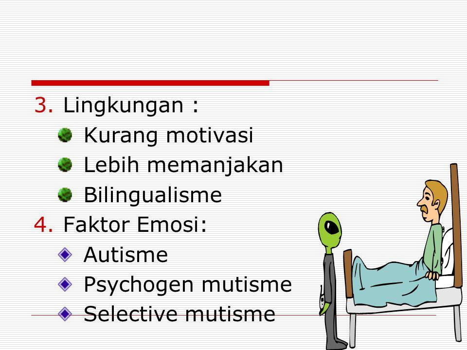 3.Lingkungan : Kurang motivasi Lebih memanjakan Bilingualisme 4.Faktor Emosi: Autisme Psychogen mutisme Selective mutisme