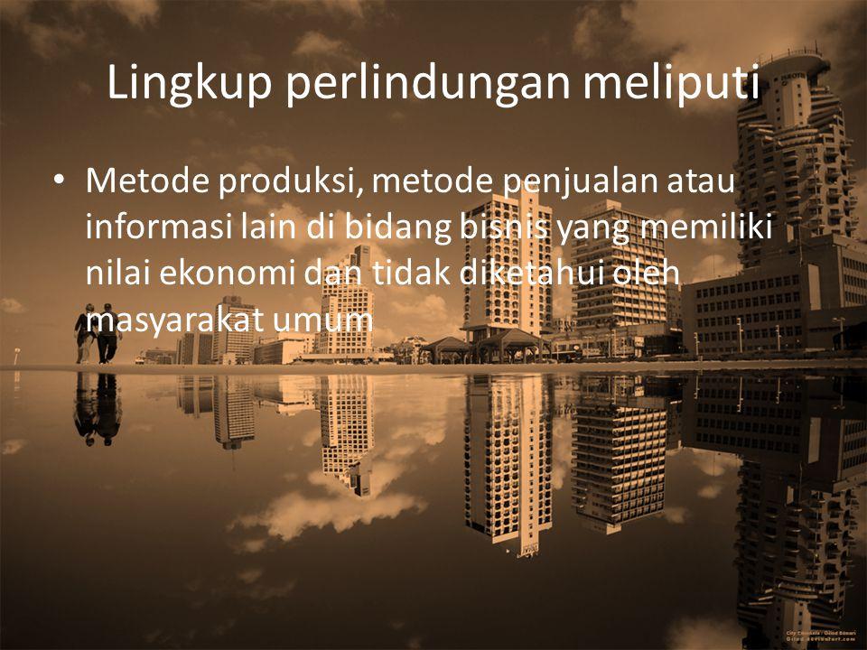 Lingkup perlindungan meliputi Metode produksi, metode penjualan atau informasi lain di bidang bisnis yang memiliki nilai ekonomi dan tidak diketahui o