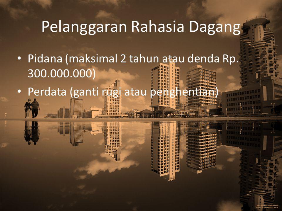 Pelanggaran Rahasia Dagang Pidana (maksimal 2 tahun atau denda Rp. 300.000.000) Perdata (ganti rugi atau penghentian)