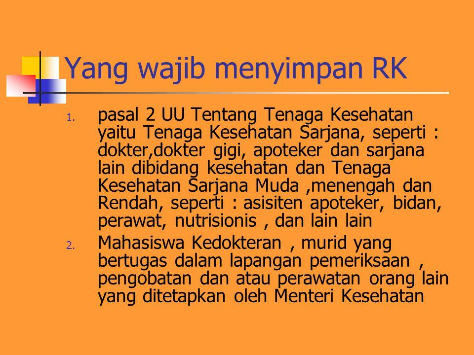 Yang wajib menyimpan RK 1. pasal 2 UU Tentang Tenaga Kesehatan yaitu Tenaga Kesehatan Sarjana, seperti : dokter,dokter gigi, apoteker dan sarjana lain