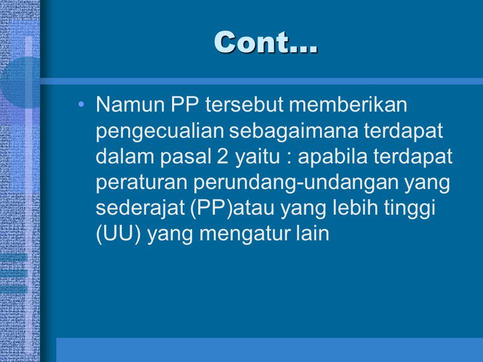 Cont… Namun PP tersebut memberikan pengecualian sebagaimana terdapat dalam pasal 2 yaitu : apabila terdapat peraturan perundang-undangan yang sederaja