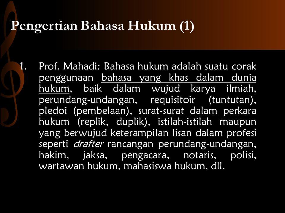 Pengertian Bahasa Hukum (1) 1.Prof. Mahadi: Bahasa hukum adalah suatu corak penggunaan bahasa yang khas dalam dunia hukum, baik dalam wujud karya ilmi
