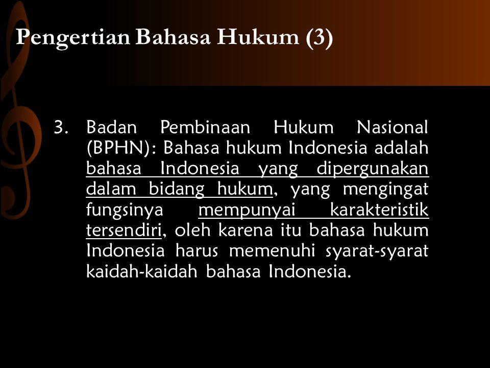 Pengertian Bahasa Hukum (3) 3.Badan Pembinaan Hukum Nasional (BPHN): Bahasa hukum Indonesia adalah bahasa Indonesia yang dipergunakan dalam bidang hukum, yang mengingat fungsinya mempunyai karakteristik tersendiri, oleh karena itu bahasa hukum Indonesia harus memenuhi syarat-syarat kaidah-kaidah bahasa Indonesia.