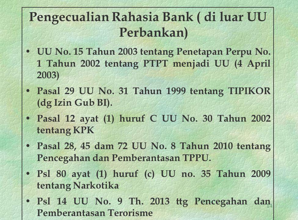 14 Pengecualian Rahasia Bank ( di luar UU Perbankan) UU No. 15 Tahun 2003 tentang Penetapan Perpu No. 1 Tahun 2002 tentang PTPT menjadi UU (4 April 20