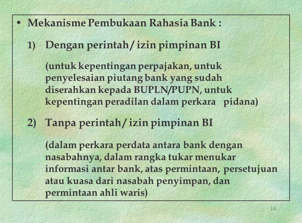 16 Mekanisme Pembukaan Rahasia Bank : 1) Dengan perintah / izin pimpinan BI (untuk kepentingan perpajakan, untuk penyelesaian piutang bank yang sudah
