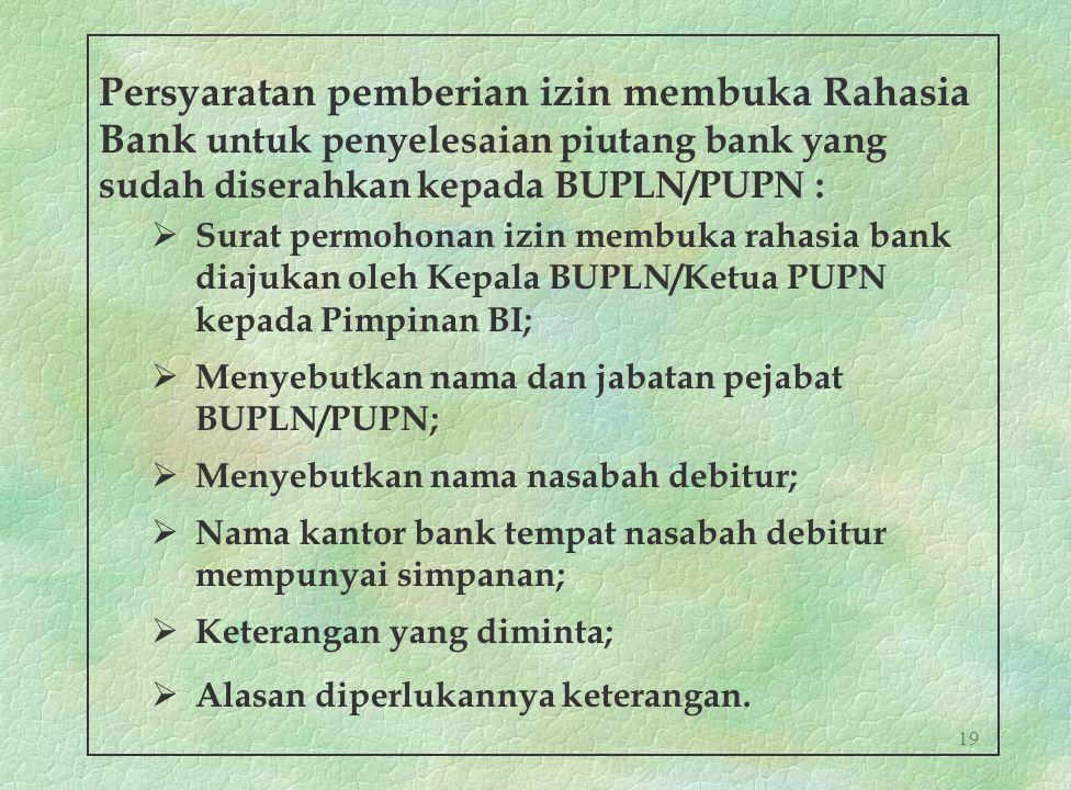 19 Persyaratan pemberian izin membuka Rahasia Bank untuk penyelesaian piutang bank yang sudah diserahkan kepada BUPLN/PUPN :  Surat permohonan izin m