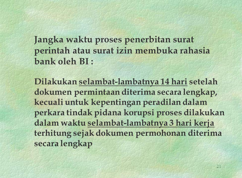 21 Jangka waktu proses penerbitan surat perintah atau surat izin membuka rahasia bank oleh BI : Dilakukan selambat-lambatnya 14 hari setelah dokumen p