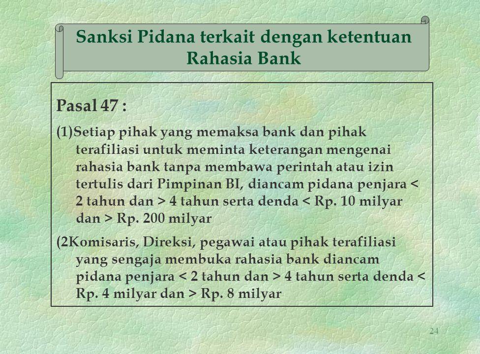 24 Sanksi Pidana terkait dengan ketentuan Rahasia Bank Pasal 47 : (1)Setiap pihak yang memaksa bank dan pihak terafiliasi untuk meminta keterangan men