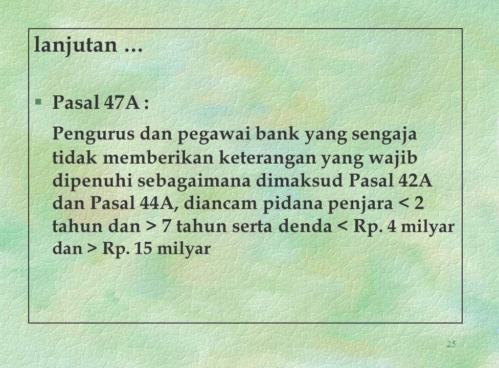 25 lanjutan … § Pasal 47A : Pengurus dan pegawai bank yang sengaja tidak memberikan keterangan yang wajib dipenuhi sebagaimana dimaksud Pasal 42A dan
