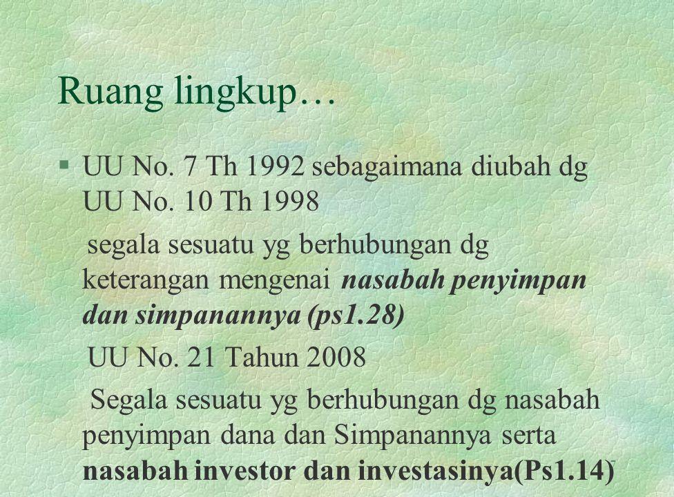 Ruang lingkup… §UU No. 7 Th 1992 sebagaimana diubah dg UU No. 10 Th 1998 segala sesuatu yg berhubungan dg keterangan mengenai nasabah penyimpan dan si