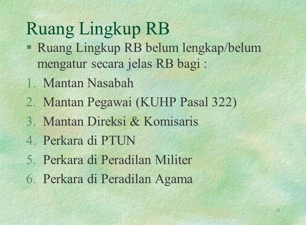 Ruang Lingkup RB §Ruang Lingkup RB belum lengkap/belum mengatur secara jelas RB bagi : 1.Mantan Nasabah 2.Mantan Pegawai (KUHP Pasal 322) 3.Mantan Dir