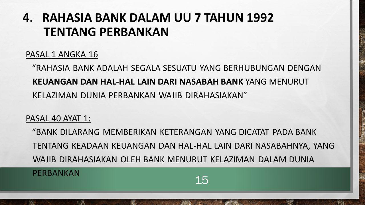 """4. RAHASIA BANK DALAM UU 7 TAHUN 1992 TENTANG PERBANKAN PASAL 1 ANGKA 16 """"RAHASIA BANK ADALAH SEGALA SESUATU YANG BERHUBUNGAN DENGAN KEUANGAN DAN HAL-"""