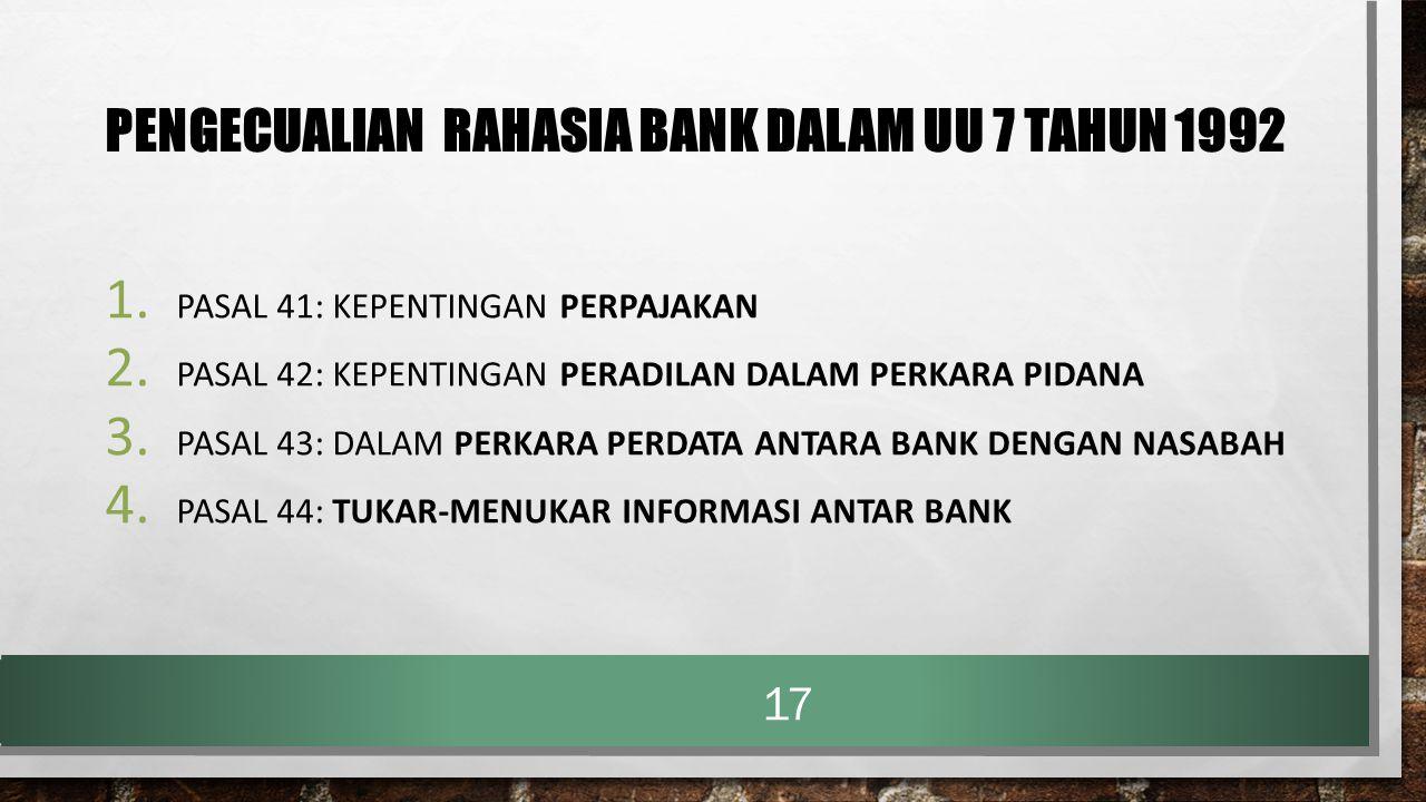 PENGECUALIAN RAHASIA BANK DALAM UU 7 TAHUN 1992 1. PASAL 41: KEPENTINGAN PERPAJAKAN 2. PASAL 42: KEPENTINGAN PERADILAN DALAM PERKARA PIDANA 3. PASAL 4