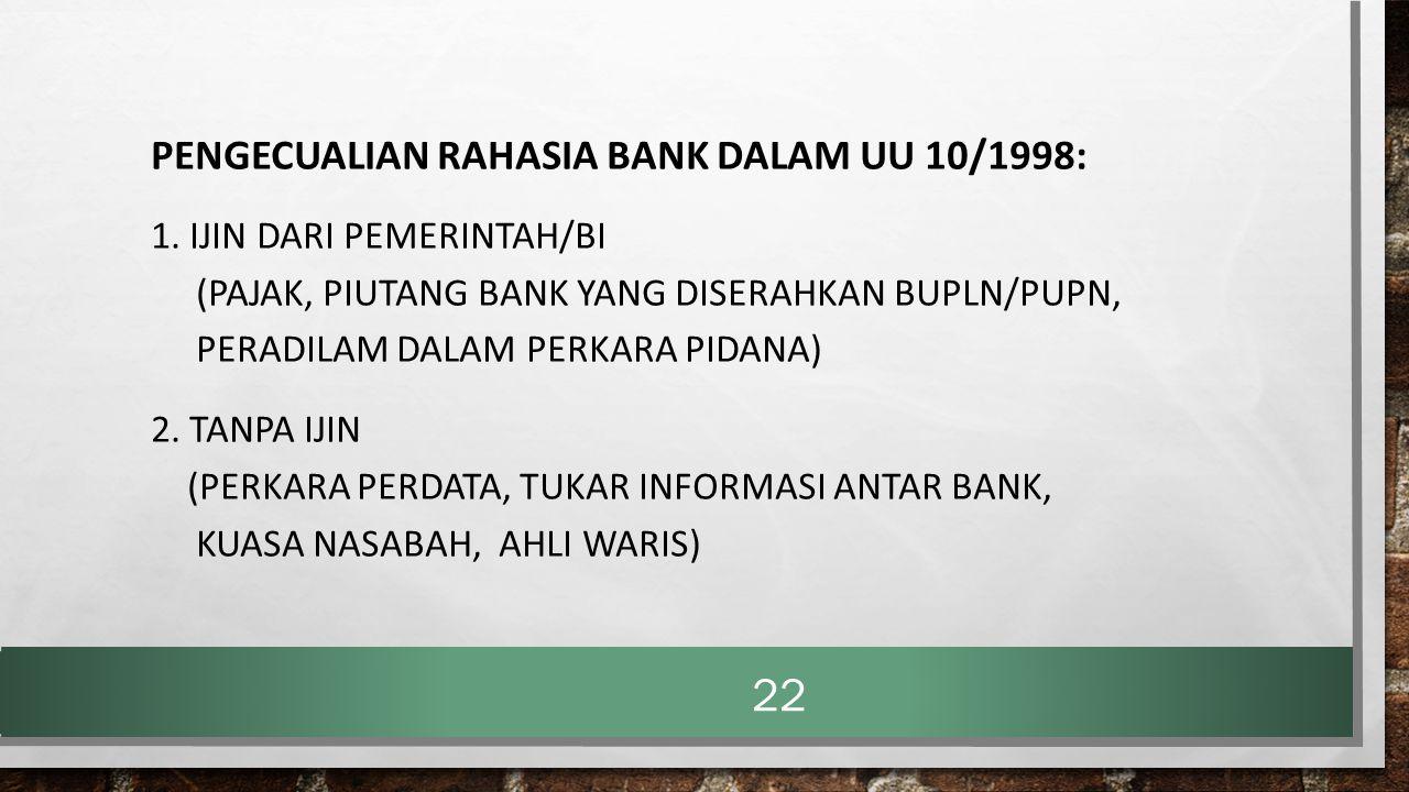 PENGECUALIAN RAHASIA BANK DALAM UU 10/1998: 1. IJIN DARI PEMERINTAH/BI (PAJAK, PIUTANG BANK YANG DISERAHKAN BUPLN/PUPN, PERADILAM DALAM PERKARA PIDANA