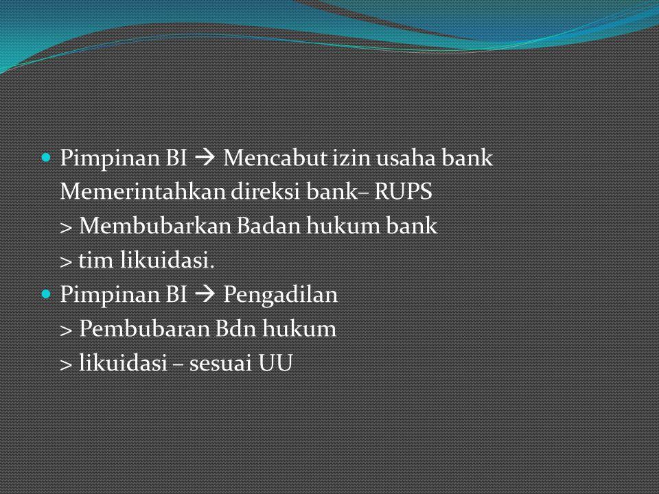 Pimpinan BI  Mencabut izin usaha bank Memerintahkan direksi bank– RUPS > Membubarkan Badan hukum bank > tim likuidasi. Pimpinan BI  Pengadilan > Pem