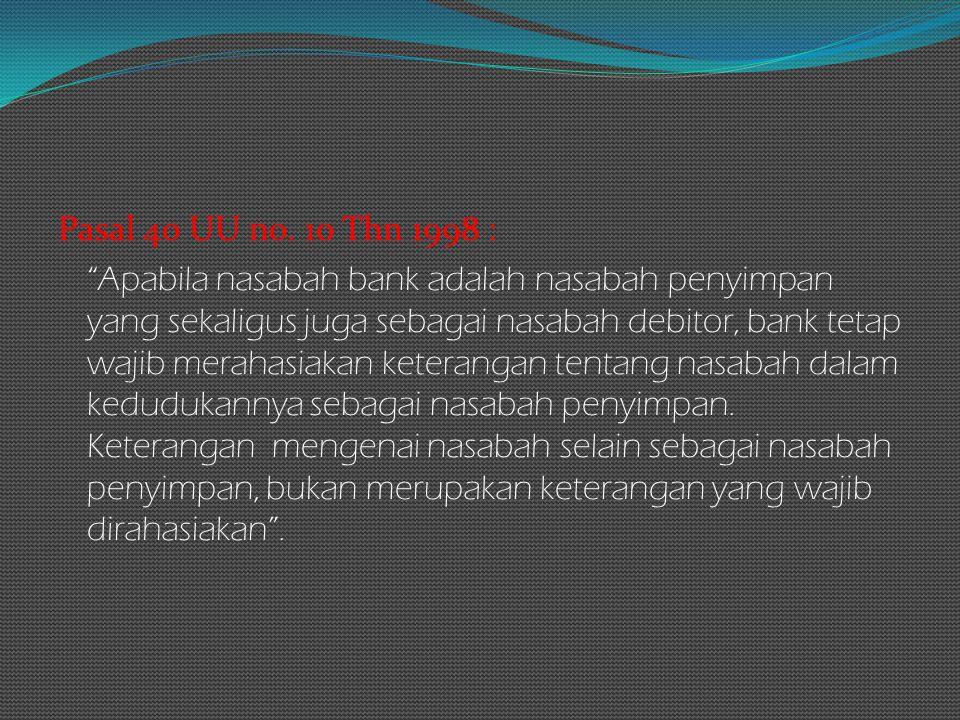 "Pasal 40 UU no. 10 Thn 1998 : ""Apabila nasabah bank adalah nasabah penyimpan yang sekaligus juga sebagai nasabah debitor, bank tetap wajib merahasiaka"