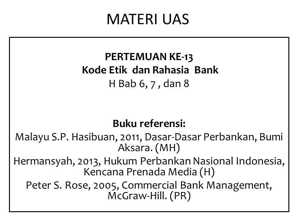 MATERI UAS PERTEMUAN KE-13 Kode Etik dan Rahasia Bank H Bab 6, 7, dan 8 Buku referensi: Malayu S.P. Hasibuan, 2011, Dasar-Dasar Perbankan, Bumi Aksara