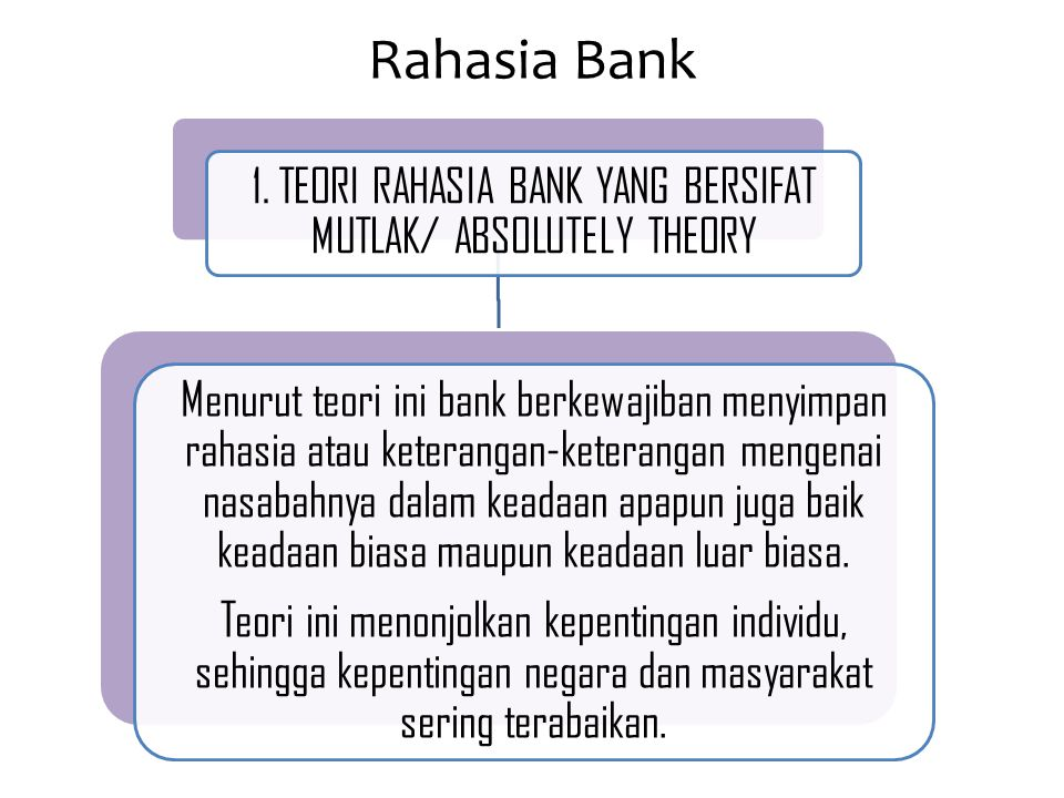 Rahasia Bank 1. TEORI RAHASIA BANK YANG BERSIFAT MUTLAK/ ABSOLUTELY THEORY Menurut teori ini bank berkewajiban menyimpan rahasia atau keterangan-keter