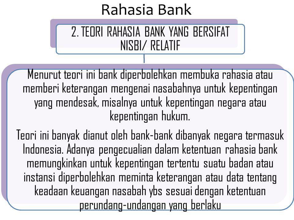 Rahasia Bank 2. TEORI RAHASIA BANK YANG BERSIFAT NISBI/ RELATIF Menurut teori ini bank diperbolehkan membuka rahasia atau memberi keterangan mengenai