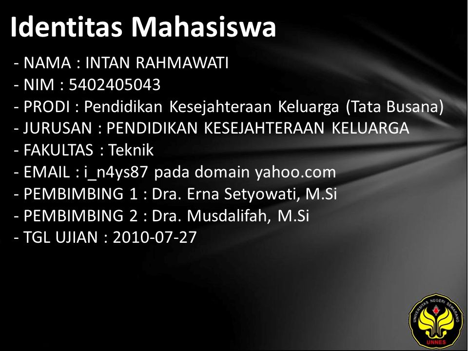 Identitas Mahasiswa - NAMA : INTAN RAHMAWATI - NIM : 5402405043 - PRODI : Pendidikan Kesejahteraan Keluarga (Tata Busana) - JURUSAN : PENDIDIKAN KESEJAHTERAAN KELUARGA - FAKULTAS : Teknik - EMAIL : i_n4ys87 pada domain yahoo.com - PEMBIMBING 1 : Dra.