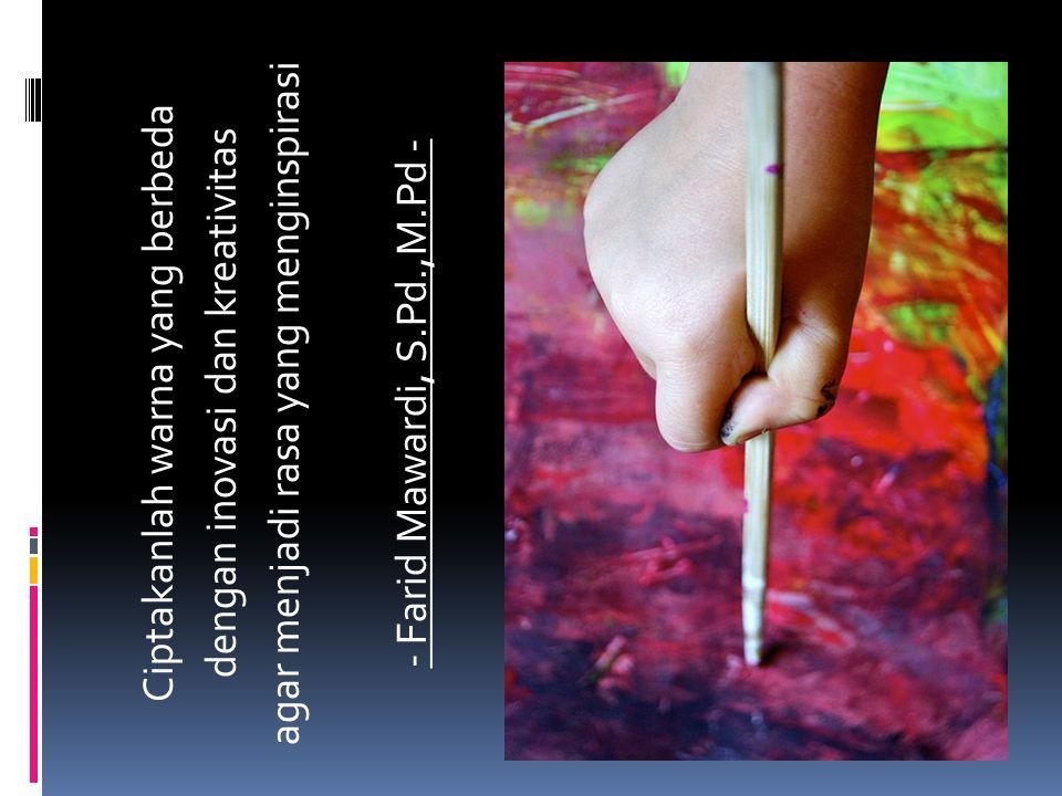 Ciptakanlah warna yang berbeda dengan inovasi dan kreativitas agar menjadi rasa yang menginspirasi - Farid Mawardi, S.Pd.,M.Pd -