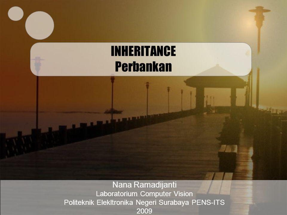 INHERITANCE Perbankan Nana Ramadijanti Laboratorium Computer Vision Politeknik Elekltronika Negeri Surabaya PENS-ITS 2009