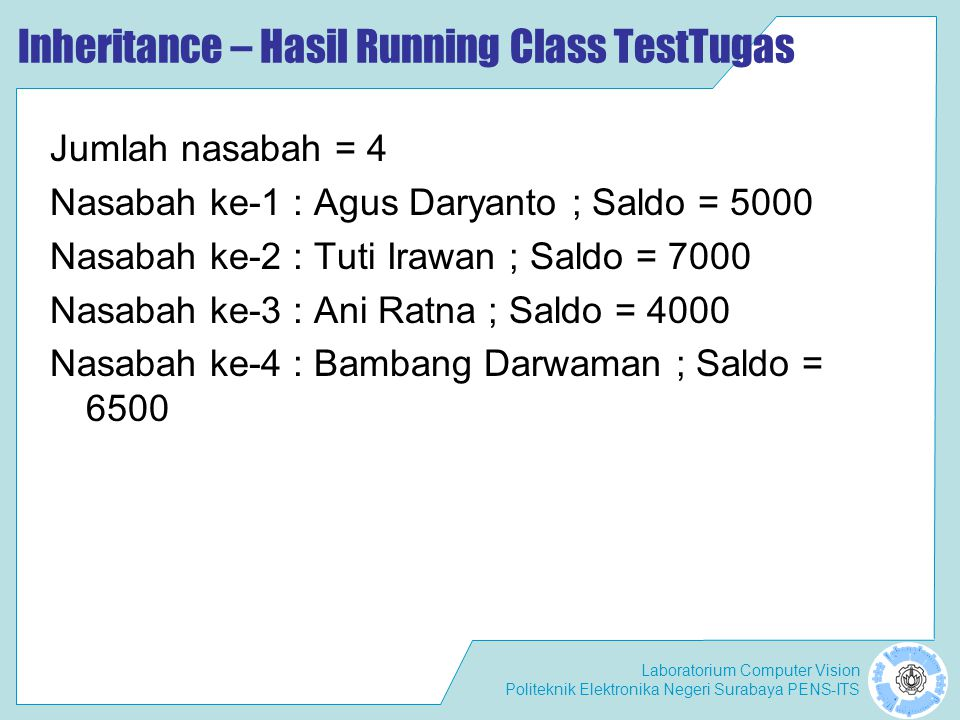 Laboratorium Computer Vision Politeknik Elektronika Negeri Surabaya PENS-ITS Inheritance – Hasil Running Class TestTugas Jumlah nasabah = 4 Nasabah ke