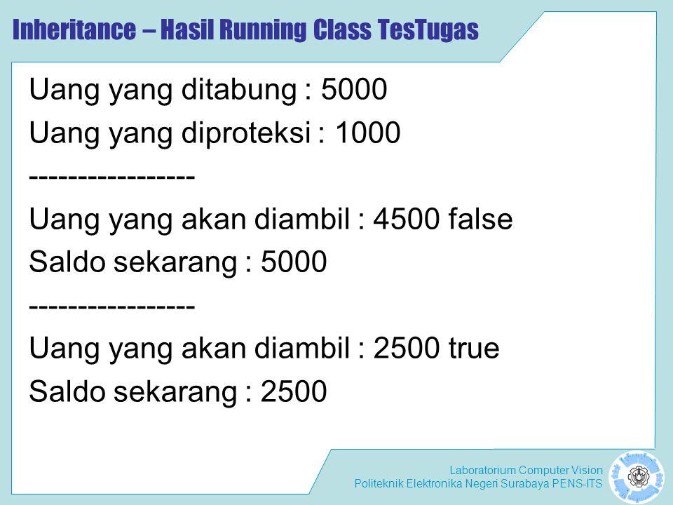Laboratorium Computer Vision Politeknik Elektronika Negeri Surabaya PENS-ITS Inheritance – Hasil Running Class TesTugas Uang yang ditabung : 5000 Uang yang diproteksi : 1000 ----------------- Uang yang akan diambil : 4500 false Saldo sekarang : 5000 ----------------- Uang yang akan diambil : 2500 true Saldo sekarang : 2500